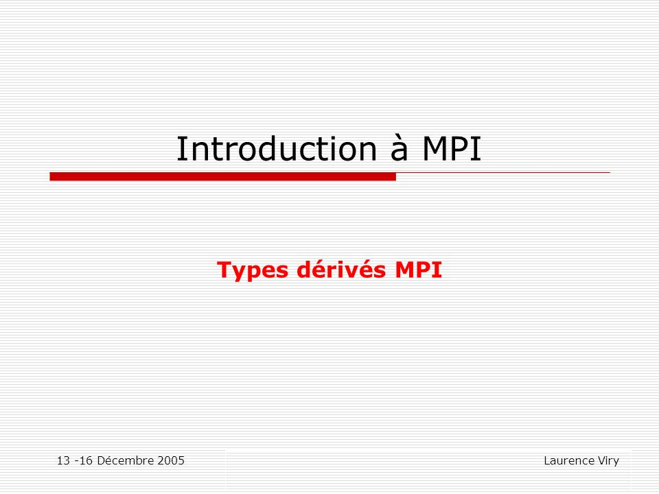 13 -16 Décembre 2005 Laurence Viry Introduction à MPI Types dérivés MPI