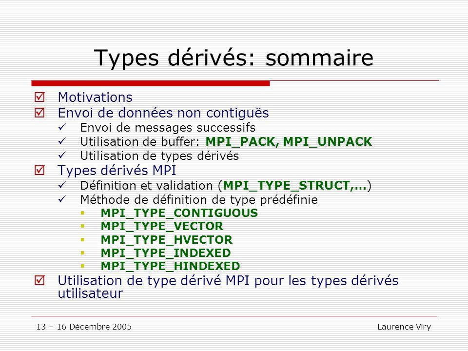 13 – 16 Décembre 2005 Laurence Viry Types dérivés: sommaire Motivations Envoi de données non contiguës Envoi de messages successifs Utilisation de buf