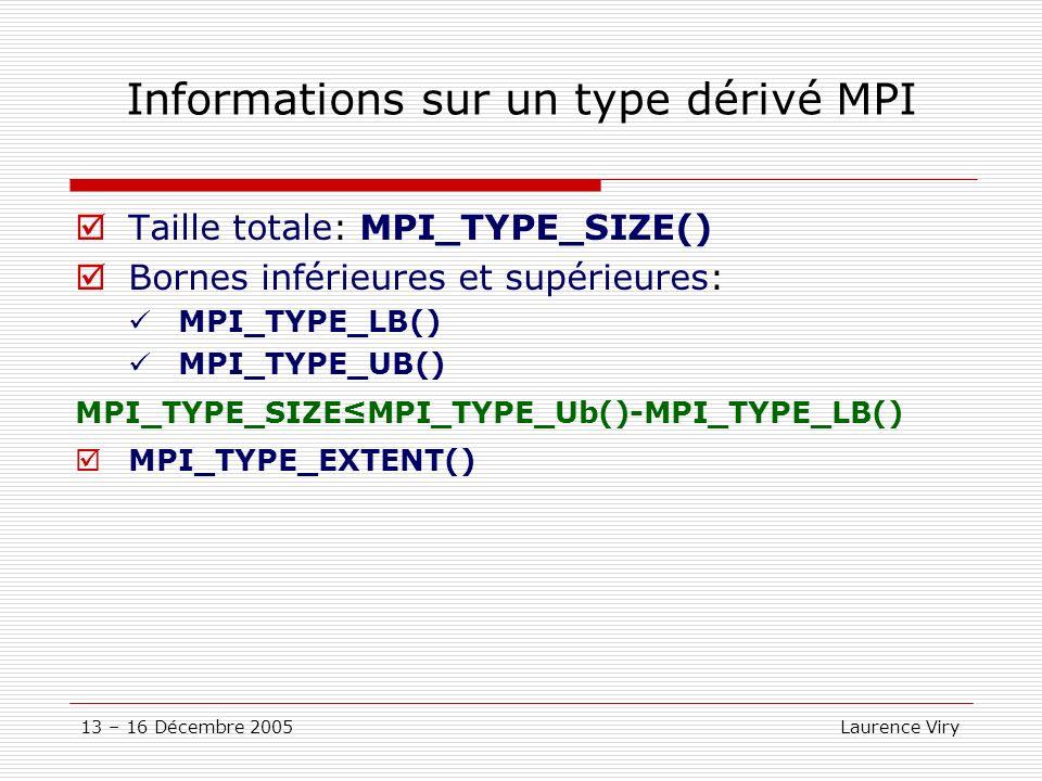 13 – 16 Décembre 2005 Laurence Viry Informations sur un type dérivé MPI Taille totale: MPI_TYPE_SIZE() Bornes inférieures et supérieures: MPI_TYPE_LB(