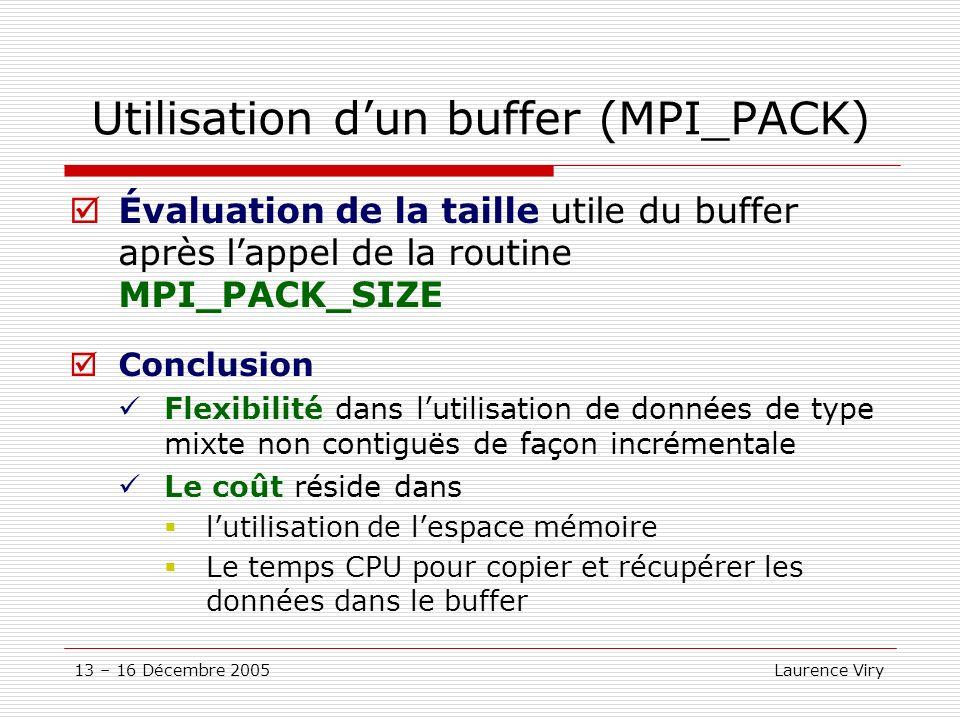 13 – 16 Décembre 2005 Laurence Viry Utilisation dun buffer (MPI_PACK) Évaluation de la taille utile du buffer après lappel de la routine MPI_PACK_SIZE