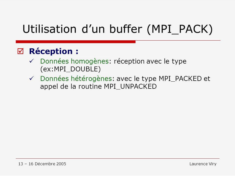 13 – 16 Décembre 2005 Laurence Viry Utilisation dun buffer (MPI_PACK) Réception : Données homogènes: réception avec le type (ex:MPI_DOUBLE) Données hé