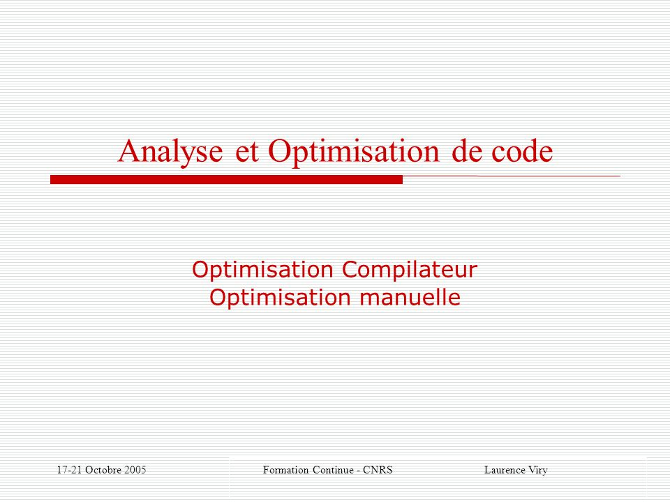 17-21 Octobre 2005 Formation Continue - CNRS Laurence Viry Analyse et Optimisation de code Optimisation Compilateur Optimisation manuelle