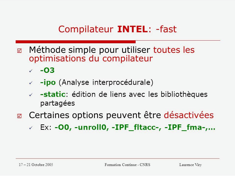 17 – 21 Octobre 2005 Formation Continue - CNRS Laurence Viry Compilateur INTEL: -fast Méthode simple pour utiliser toutes les optimisations du compilateur -O3 -ipo (Analyse interprocédurale) -static: édition de liens avec les bibliothèques partagées Certaines options peuvent être désactivées Ex: -O0, -unroll0, -IPF_fltacc-, -IPF_fma-,…