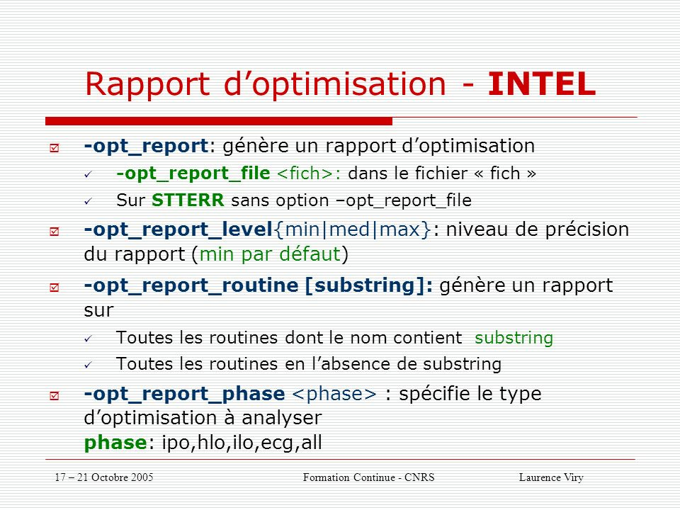 17 – 21 Octobre 2005 Formation Continue - CNRS Laurence Viry Rapport doptimisation - INTEL -opt_report: génère un rapport doptimisation -opt_report_file : dans le fichier « fich » Sur STTERR sans option –opt_report_file -opt_report_level{min|med|max}: niveau de précision du rapport (min par défaut) -opt_report_routine [substring]: génère un rapport sur Toutes les routines dont le nom contient substring Toutes les routines en labsence de substring -opt_report_phase : spécifie le type doptimisation à analyser phase: ipo,hlo,ilo,ecg,all