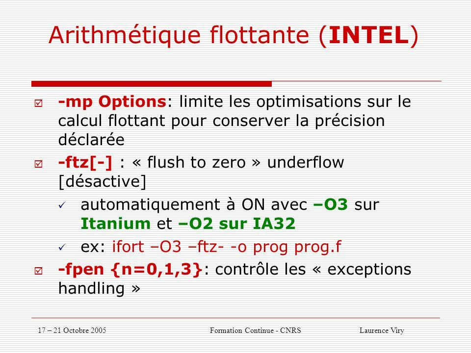 17 – 21 Octobre 2005 Formation Continue - CNRS Laurence Viry Arithmétique flottante (INTEL) -mp Options: limite les optimisations sur le calcul flottant pour conserver la précision déclarée -ftz[-] : « flush to zero » underflow [désactive] automatiquement à ON avec –O3 sur Itanium et –O2 sur IA32 ex: ifort –O3 –ftz- -o prog prog.f -fpen {n=0,1,3}: contrôle les « exceptions handling »