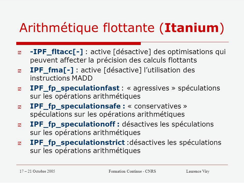17 – 21 Octobre 2005 Formation Continue - CNRS Laurence Viry Arithmétique flottante (Itanium) -IPF_fltacc[-] : active [désactive] des optimisations qui peuvent affecter la précision des calculs flottants IPF_fma[-] : active [désactive] lutilisation des instructions MADD IPF_fp_speculationfast : « agressives » spéculations sur les opérations arithmétiques IPF_fp_speculationsafe : « conservatives » spéculations sur les opérations arithmétiques IPF_fp_speculationoff : désactives les spéculations sur les opérations arithmétiques IPF_fp_speculationstrict :désactives les spéculations sur les opérations arithmétiques