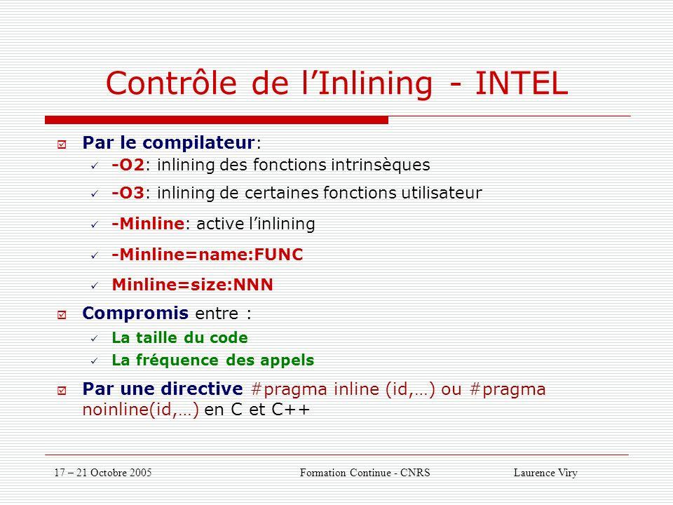 17 – 21 Octobre 2005 Formation Continue - CNRS Laurence Viry Contrôle de lInlining - INTEL Par le compilateur: -O2: inlining des fonctions intrinsèques -O3: inlining de certaines fonctions utilisateur -Minline: active linlining -Minline=name:FUNC Minline=size:NNN Compromis entre : La taille du code La fréquence des appels Par une directive #pragma inline (id,…) ou #pragma noinline(id,…) en C et C++
