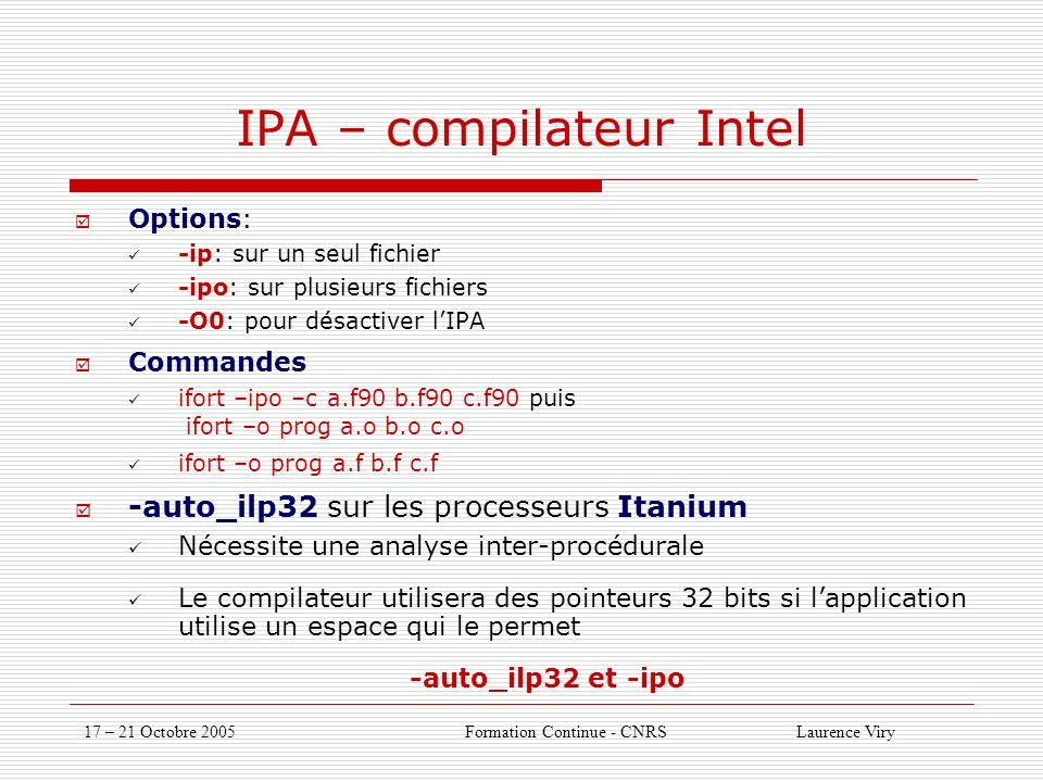 17 – 21 Octobre 2005 Formation Continue - CNRS Laurence Viry IPA – compilateur Intel Options: -ip: sur un seul fichier -ipo: sur plusieurs fichiers -O0: pour désactiver lIPA Commandes ifort –ipo –c a.f90 b.f90 c.f90 puis ifort –o prog a.o b.o c.o ifort –o prog a.f b.f c.f -auto_ilp32 sur les processeurs Itanium Nécessite une analyse inter-procédurale Le compilateur utilisera des pointeurs 32 bits si lapplication utilise un espace qui le permet -auto_ilp32 et -ipo