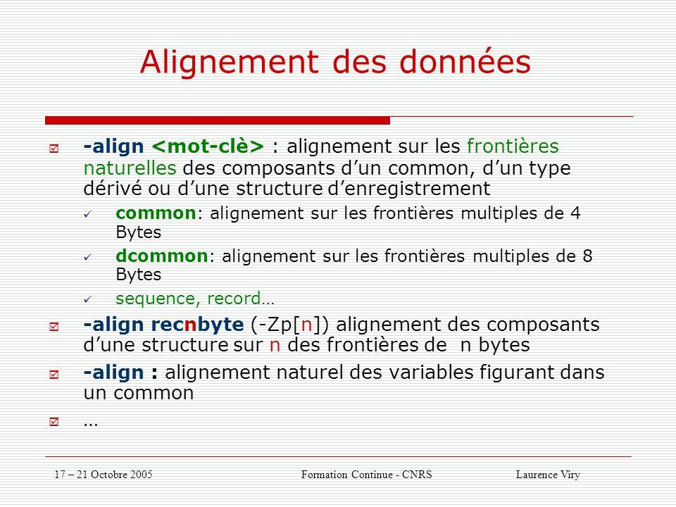 17 – 21 Octobre 2005 Formation Continue - CNRS Laurence Viry Alignement des données -align : alignement sur les frontières naturelles des composants dun common, dun type dérivé ou dune structure denregistrement common: alignement sur les frontières multiples de 4 Bytes dcommon: alignement sur les frontières multiples de 8 Bytes sequence, record… -align recnbyte (-Zp[n]) alignement des composants dune structure sur n des frontières de n bytes -align : alignement naturel des variables figurant dans un common …