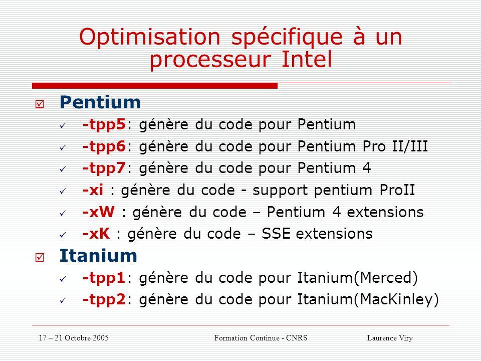 17 – 21 Octobre 2005 Formation Continue - CNRS Laurence Viry Optimisation spécifique à un processeur Intel Pentium -tpp5: génère du code pour Pentium -tpp6: génère du code pour Pentium Pro II/III -tpp7: génère du code pour Pentium 4 -xi : génère du code - support pentium ProII -xW : génère du code – Pentium 4 extensions -xK : génère du code – SSE extensions Itanium -tpp1: génère du code pour Itanium(Merced) -tpp2: génère du code pour Itanium(MacKinley)