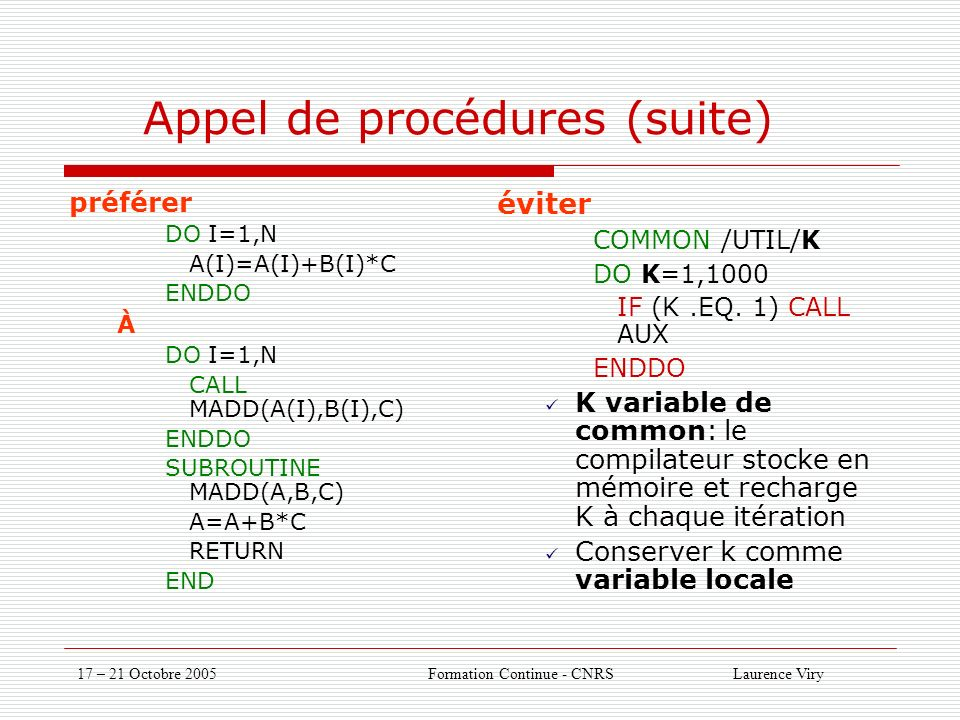 17 – 21 Octobre 2005 Formation Continue - CNRS Laurence Viry Appel de procédures (suite) préférer DO I=1,N A(I)=A(I)+B(I)*C ENDDO À DO I=1,N CALL MADD(A(I),B(I),C) ENDDO SUBROUTINE MADD(A,B,C) A=A+B*C RETURN END éviter COMMON /UTIL/K DO K=1,1000 IF (K.EQ.