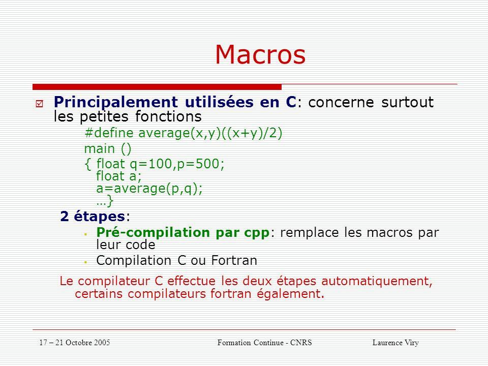 17 – 21 Octobre 2005 Formation Continue - CNRS Laurence Viry Macros Principalement utilisées en C: concerne surtout les petites fonctions #define average(x,y)((x+y)/2) main () { float q=100,p=500; float a; a=average(p,q); …} 2 étapes: Pré-compilation par cpp: remplace les macros par leur code Compilation C ou Fortran Le compilateur C effectue les deux étapes automatiquement, certains compilateurs fortran également.