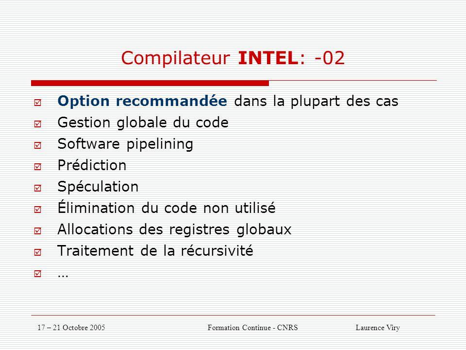 17 – 21 Octobre 2005 Formation Continue - CNRS Laurence Viry Compilateur INTEL: -02 Option recommandée dans la plupart des cas Gestion globale du code Software pipelining Prédiction Spéculation Élimination du code non utilisé Allocations des registres globaux Traitement de la récursivité …
