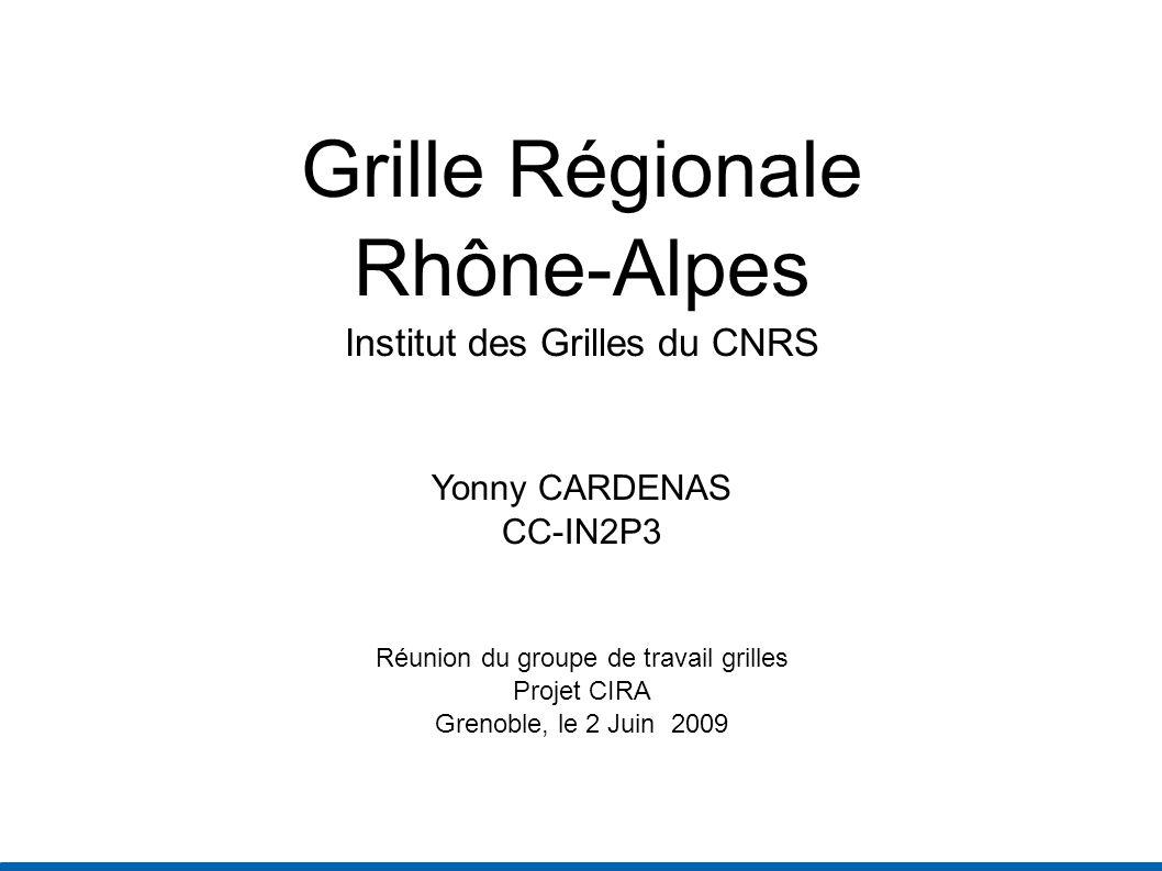 Grille Régionale Rhône-Alpes Institut des Grilles du CNRS Yonny CARDENAS CC-IN2P3 Réunion du groupe de travail grilles Projet CIRA Grenoble, le 2 Juin 2009