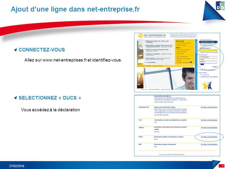 CONNECTEZ-VOUS 2 Ajout dune ligne dans net-entreprise.fr 27/02/2014 SELECTIONNEZ « DUCS » Vous accédez à la déclaration Allez sur www.net-entreprises.fr et identifiez-vous.