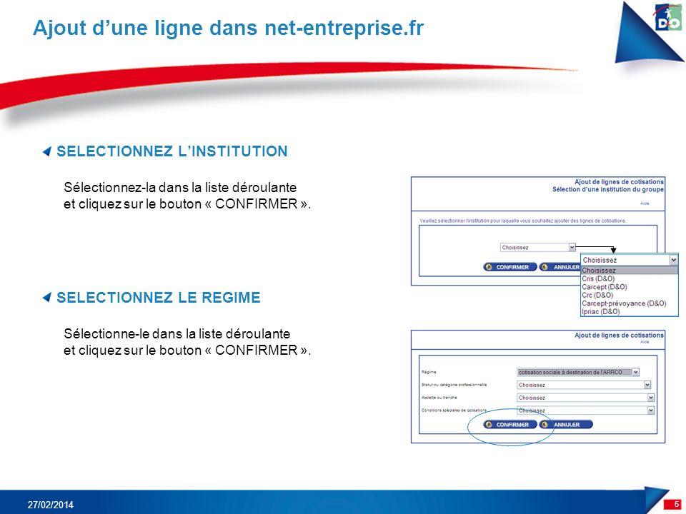 SELECTIONNEZ LINSTITUTION 5 Ajout dune ligne dans net-entreprise.fr 27/02/2014 SELECTIONNEZ LE REGIME Sélectionne-le dans la liste déroulante et cliquez sur le bouton « CONFIRMER ».
