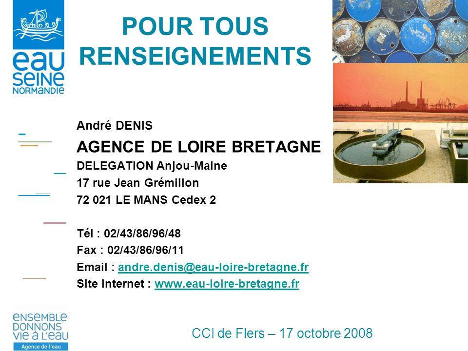 CCI de Flers – 17 octobre 2008 POUR TOUS RENSEIGNEMENTS André DENIS AGENCE DE LOIRE BRETAGNE DELEGATION Anjou-Maine 17 rue Jean Grémillon 72 021 LE MANS Cedex 2 Tél : 02/43/86/96/48 Fax : 02/43/86/96/11 Email : andre.denis@eau-loire-bretagne.frandre.denis@eau-loire-bretagne.fr Site internet : www.eau-loire-bretagne.frwww.eau-loire-bretagne.fr
