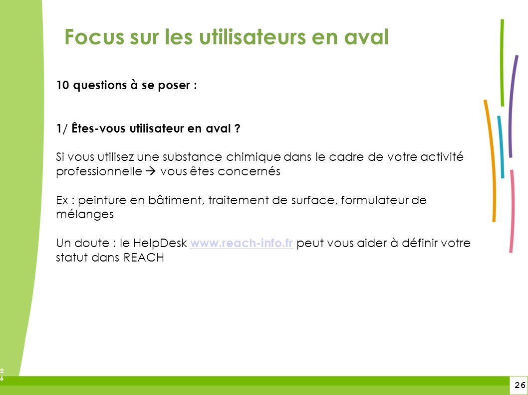 26 26 Focus sur les utilisateurs en aval 10 questions à se poser : 1/ Êtes-vous utilisateur en aval ? Si vous utilisez une substance chimique dans le