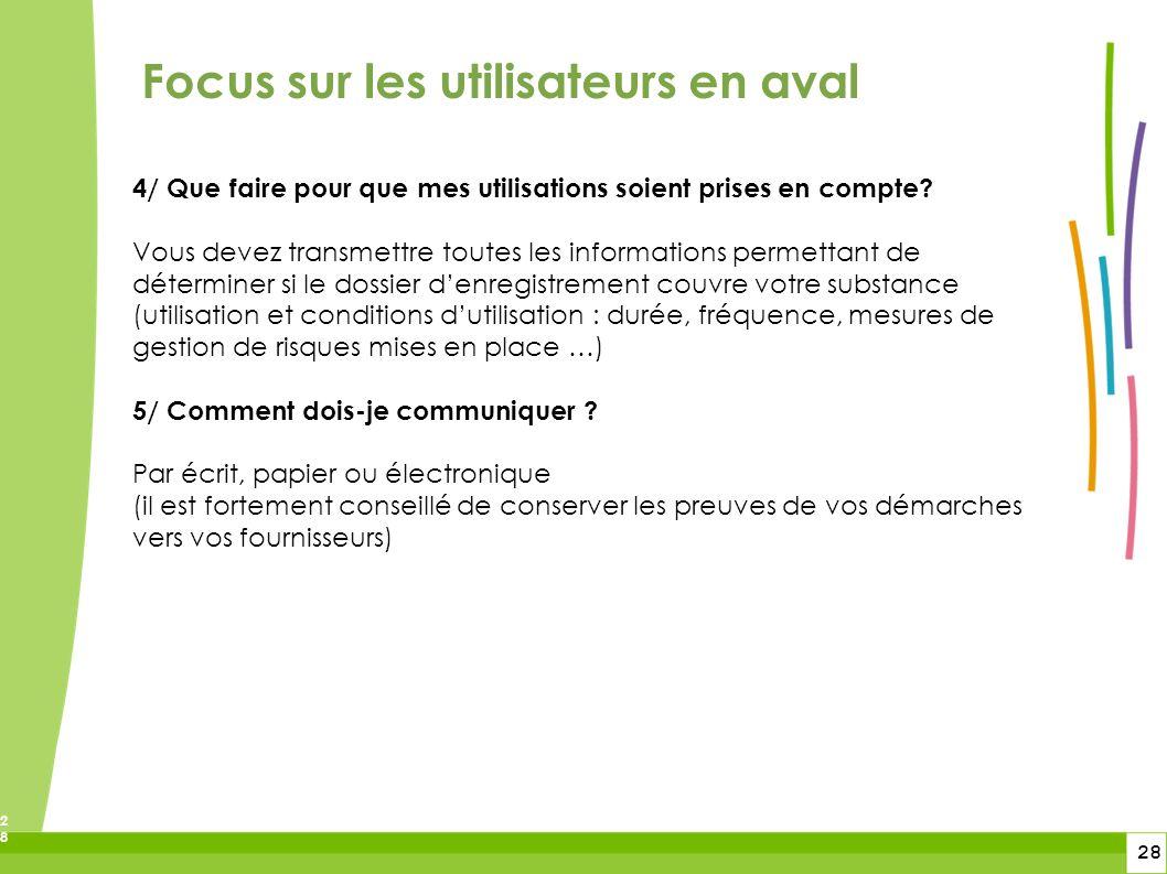 28 28 Focus sur les utilisateurs en aval 4/ Que faire pour que mes utilisations soient prises en compte? Vous devez transmettre toutes les information