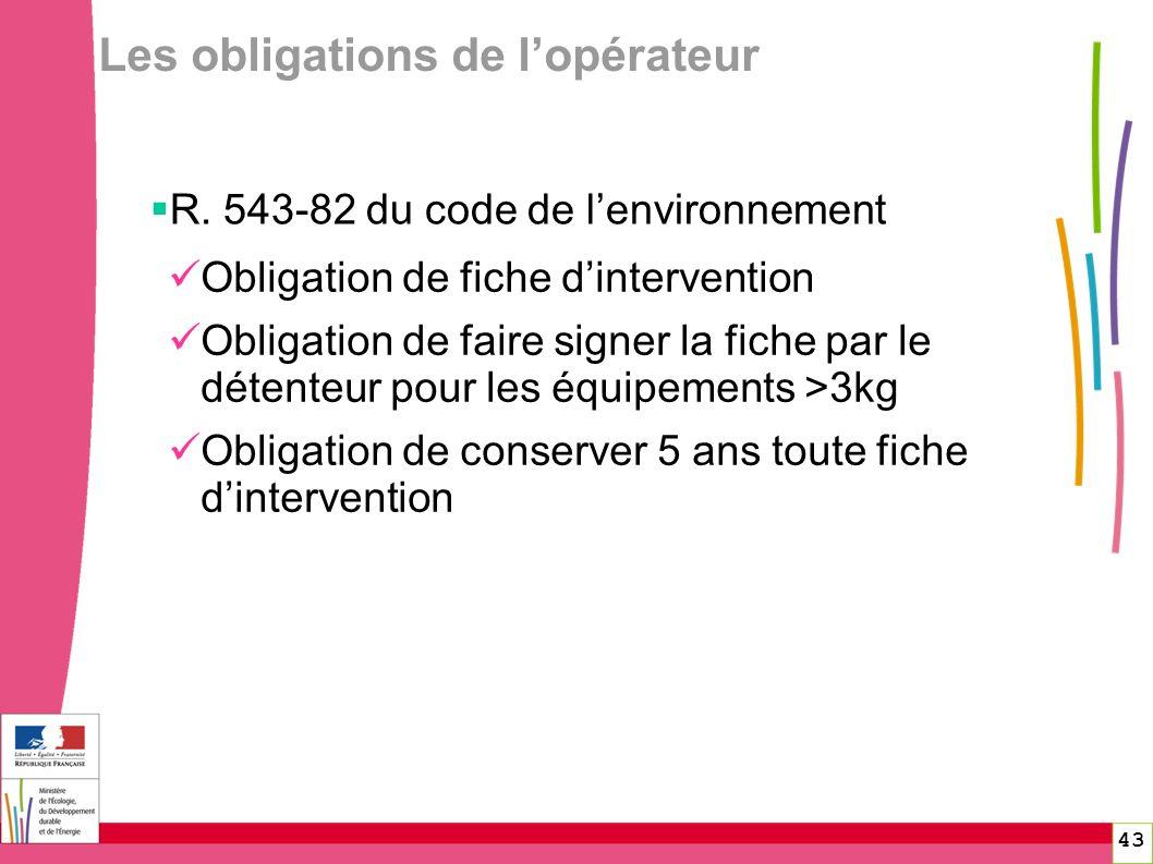 43 Les obligations de lopérateur R. 543-82 du code de lenvironnement Obligation de fiche dintervention Obligation de faire signer la fiche par le déte