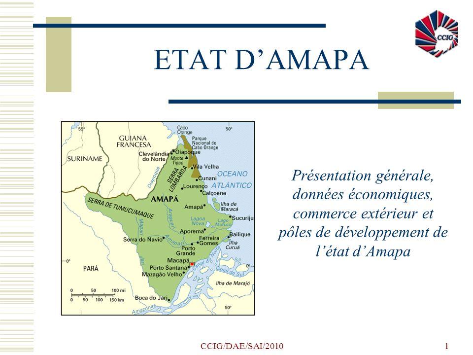 CCIG/DAE/SAI/20101 ETAT DAMAPA Présentation générale, données économiques, commerce extérieur et pôles de développement de létat dAmapa
