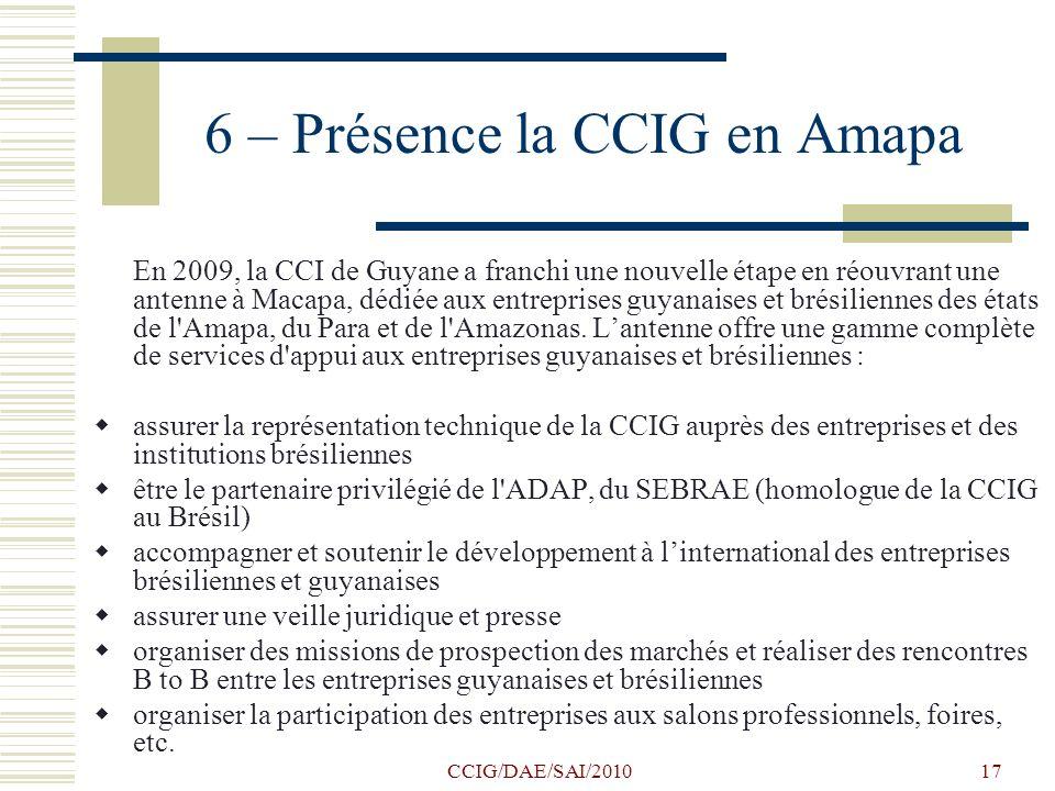 CCIG/DAE/SAI/201017 6 – Présence la CCIG en Amapa En 2009, la CCI de Guyane a franchi une nouvelle étape en réouvrant une antenne à Macapa, dédiée aux