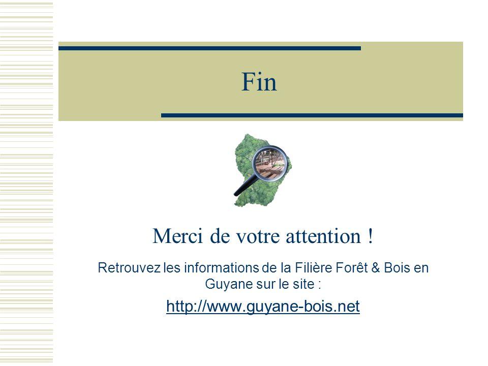 Fin Merci de votre attention ! Retrouvez les informations de la Filière Forêt & Bois en Guyane sur le site : http://www.guyane-bois.net