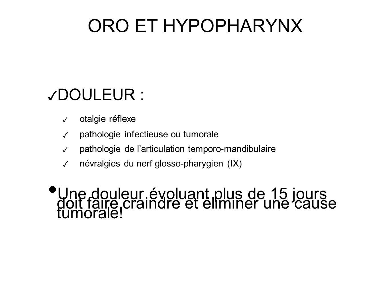 ORO ET HYPOPHARYNX DOULEUR : otalgie réflexe pathologie infectieuse ou tumorale pathologie de larticulation temporo-mandibulaire névralgies du nerf glosso-pharygien (IX) Une douleur évoluant plus de 15 jours doit faire craindre et éliminer une cause tumorale!