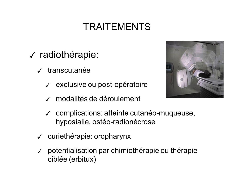 TRAITEMENTS radiothérapie: transcutanée exclusive ou post-opératoire modalités de déroulement complications: atteinte cutanéo-muqueuse, hyposialie, ostéo-radionécrose curiethérapie: oropharynx potentialisation par chimiothérapie ou thérapie ciblée (erbitux)