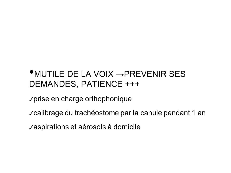 MUTILE DE LA VOIX PREVENIR SES DEMANDES, PATIENCE +++ prise en charge orthophonique calibrage du trachéostome par la canule pendant 1 an aspirations et aérosols à domicile