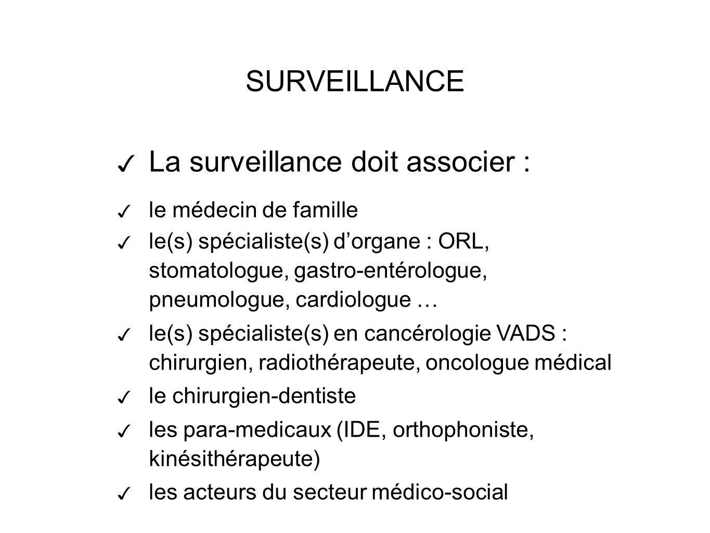 La surveillance doit associer : le médecin de famille le(s) spécialiste(s) dorgane : ORL, stomatologue, gastro-entérologue, pneumologue, cardiologue … le(s) spécialiste(s) en cancérologie VADS : chirurgien, radiothérapeute, oncologue médical le chirurgien-dentiste les para-medicaux (IDE, orthophoniste, kinésithérapeute) les acteurs du secteur médico-social SURVEILLANCE