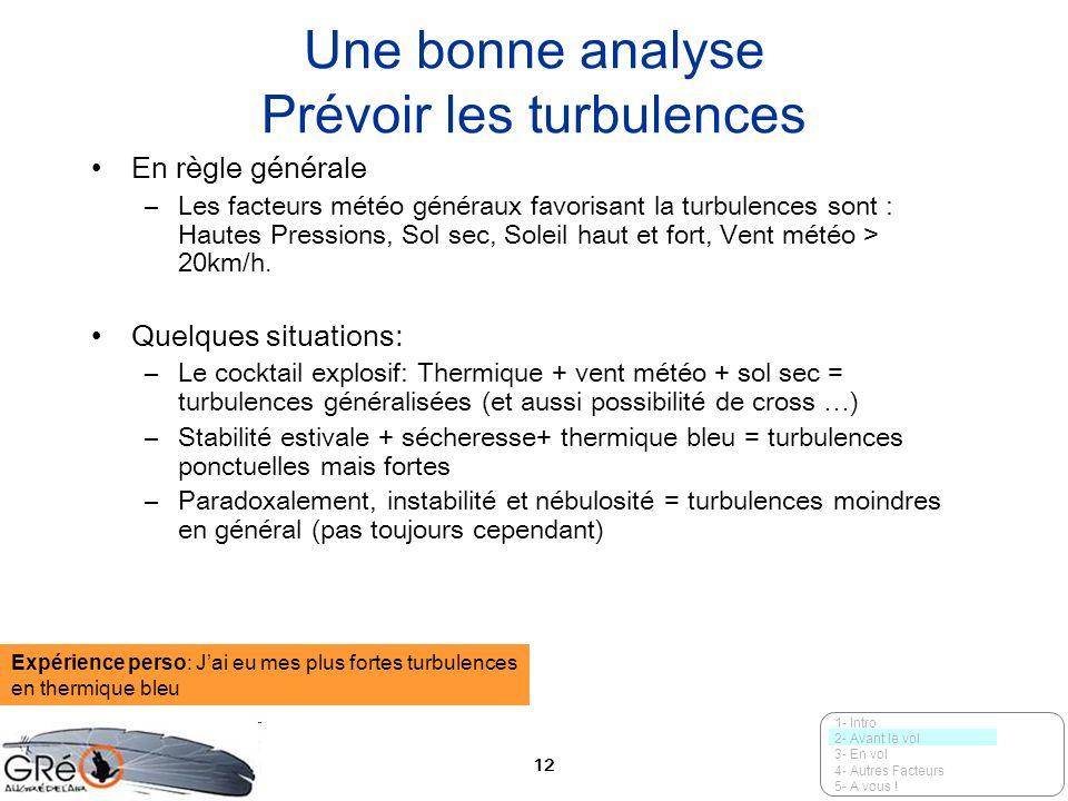 12 Une bonne analyse Prévoir les turbulences En règle générale –Les facteurs météo généraux favorisant la turbulences sont : Hautes Pressions, Sol sec