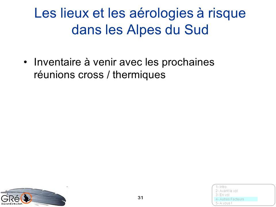 31 Les lieux et les aérologies à risque dans les Alpes du Sud Inventaire à venir avec les prochaines réunions cross / thermiques 1- Intro 2- Avant le