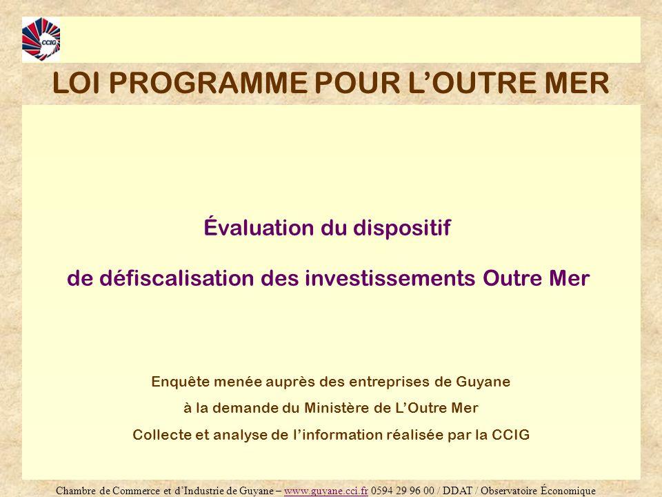Évaluation du dispositif de défiscalisation des investissements Outre Mer Enquête menée auprès des entreprises de Guyane à la demande du Ministère de LOutre Mer Collecte et analyse de linformation réalisée par la CCIG LOI PROGRAMME POUR LOUTRE MER Chambre de Commerce et dIndustrie de Guyane – www.guyane.cci.fr 0594 29 96 00 / DDAT / Observatoire Économiquewww.guyane.cci.fr