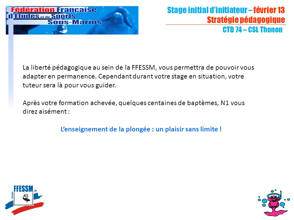 Stage initial dinitiateur – février 13 Stratégie pédagogique CTD 74 – CSL Thonon La liberté pédagogique au sein de la FFESSM, vous permettra de pouvoi