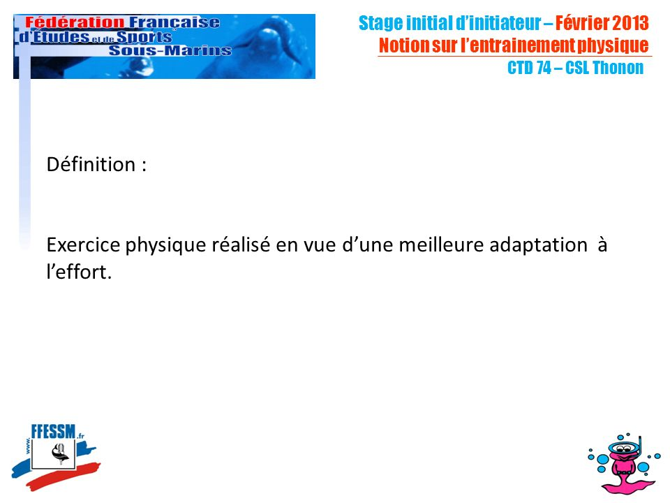 CTD 74 – CSL Thonon Définition : Exercice physique réalisé en vue dune meilleure adaptation à leffort. Stage initial dinitiateur – Février 2013 Notion