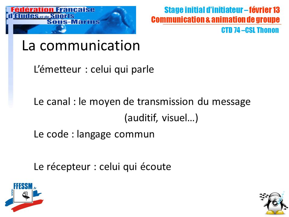 La communication Lémetteur : celui qui parle Le canal : le moyen de transmission du message (auditif, visuel…) Le code : langage commun Le récepteur :