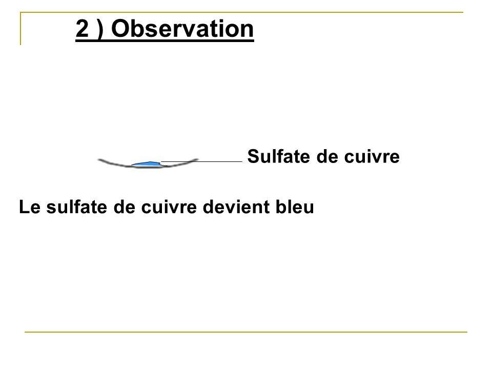 2 ) Observation Sulfate de cuivre Le sulfate de cuivre devient bleu