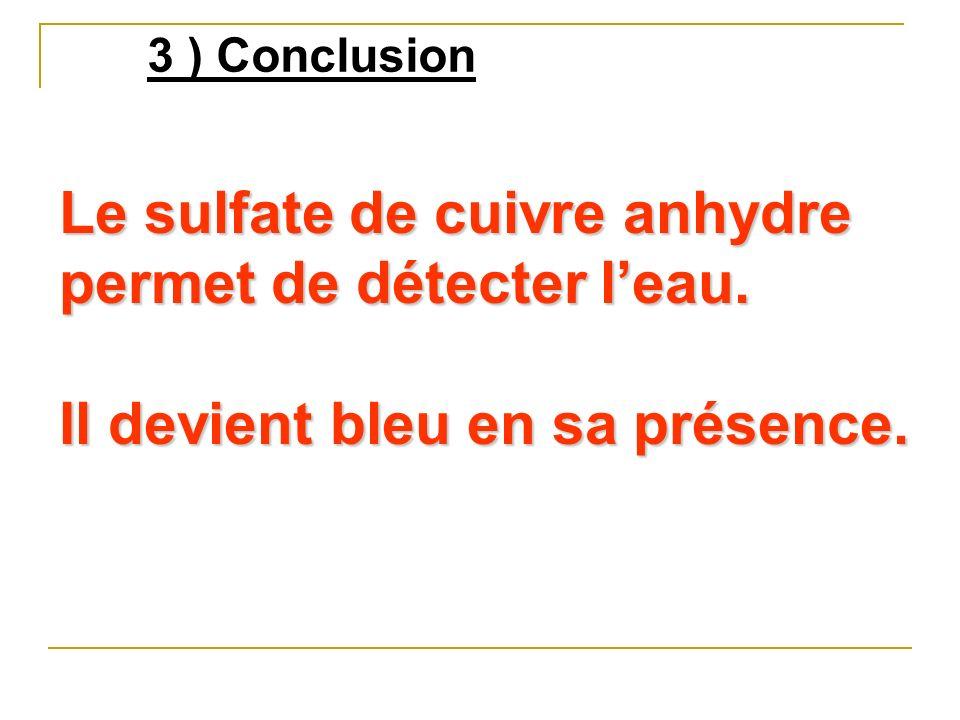 3 ) Conclusion Le sulfate de cuivre anhydre permet de détecter leau. Il devient bleu en sa présence.