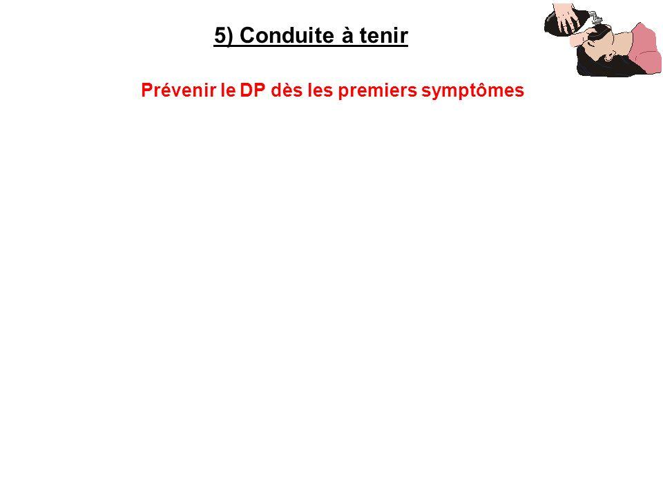 5) Conduite à tenir Prévenir le DP dès les premiers symptômes
