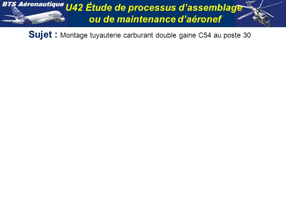 BTS Aéronautique U42 Étude de processus dassemblage ou de maintenance daéronef Sujet : Montage tuyauterie carburant double gaine C54 au poste 30