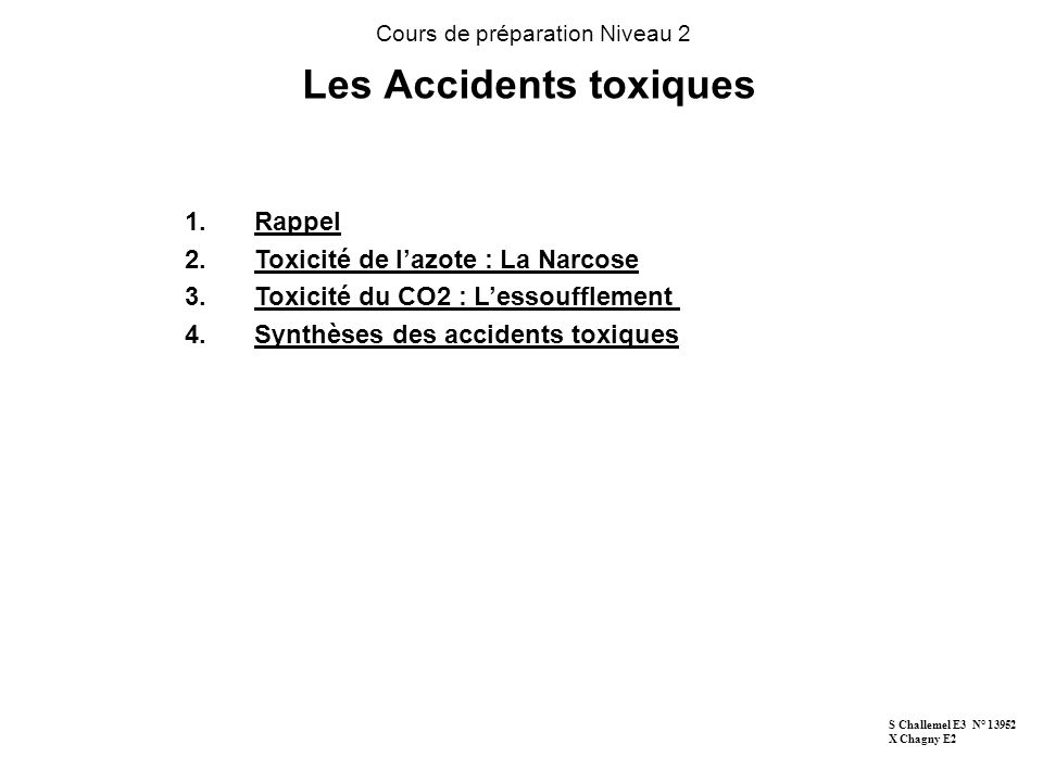 Les Accidents toxiques Cours de préparation Niveau 2 1.Rappel 2.Toxicité de lazote : La Narcose 3.Toxicité du CO2 : Lessoufflement 4.Synthèses des accidents toxiques S Challemel E3 N° 13952 X Chagny E2