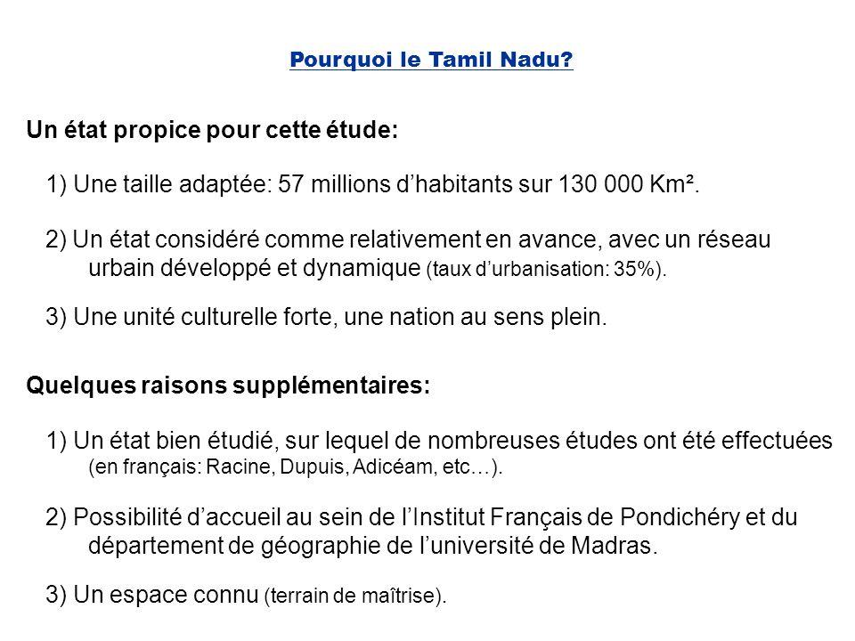 Pourquoi le Tamil Nadu? Un état propice pour cette étude: 1) Une taille adaptée: 57 millions dhabitants sur 130 000 Km². Quelques raisons supplémentai