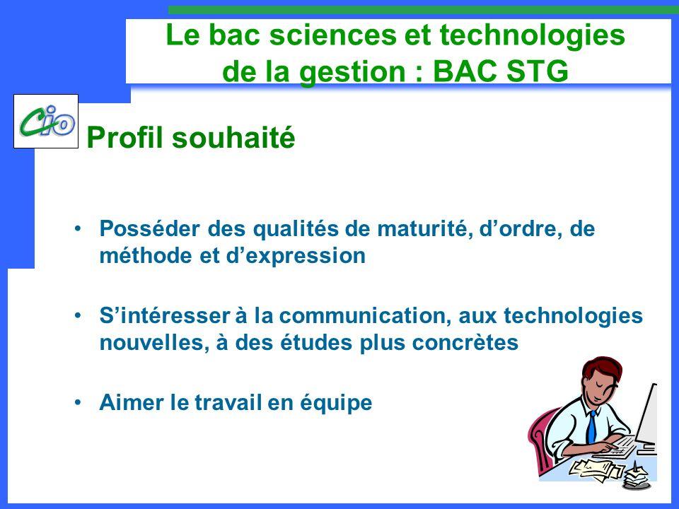 Le bac sciences et technologies de la gestion : BAC STG Posséder des qualités de maturité, dordre, de méthode et dexpression Sintéresser à la communic