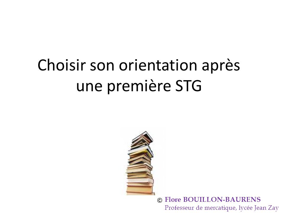 Choisir son orientation après une première STG Flore BOUILLON-BAURENS Professeur de mercatique, lycée Jean Zay ©