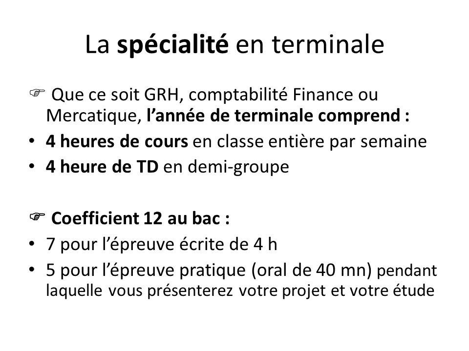 La spécialité en terminale Que ce soit GRH, comptabilité Finance ou Mercatique, lannée de terminale comprend : 4 heures de cours en classe entière par