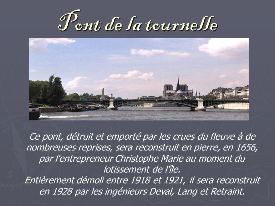 Pont de la tournelle Ce pont, détruit et emporté par les crues du fleuve à de nombreuses reprises, sera reconstruit en pierre, en 1656, par l entrepreneur Christophe Marie au moment du lotissement de l île.
