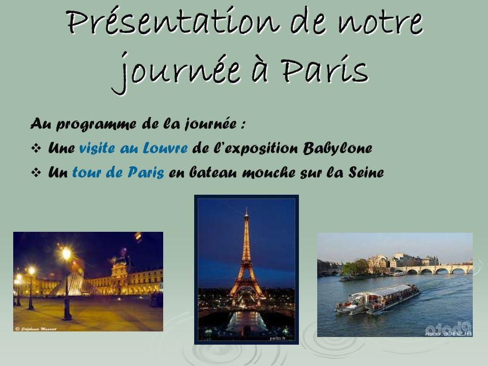 Présentation de notre journée à Paris Au programme de la journée : Une visite au Louvre de lexposition Babylone Un tour de Paris en bateau mouche sur
