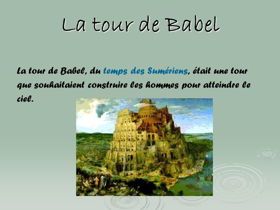 La tour de Babel La tour de Babel, du temps des Sumériens, était une tour que souhaitaient construire les hommes pour atteindre le ciel.