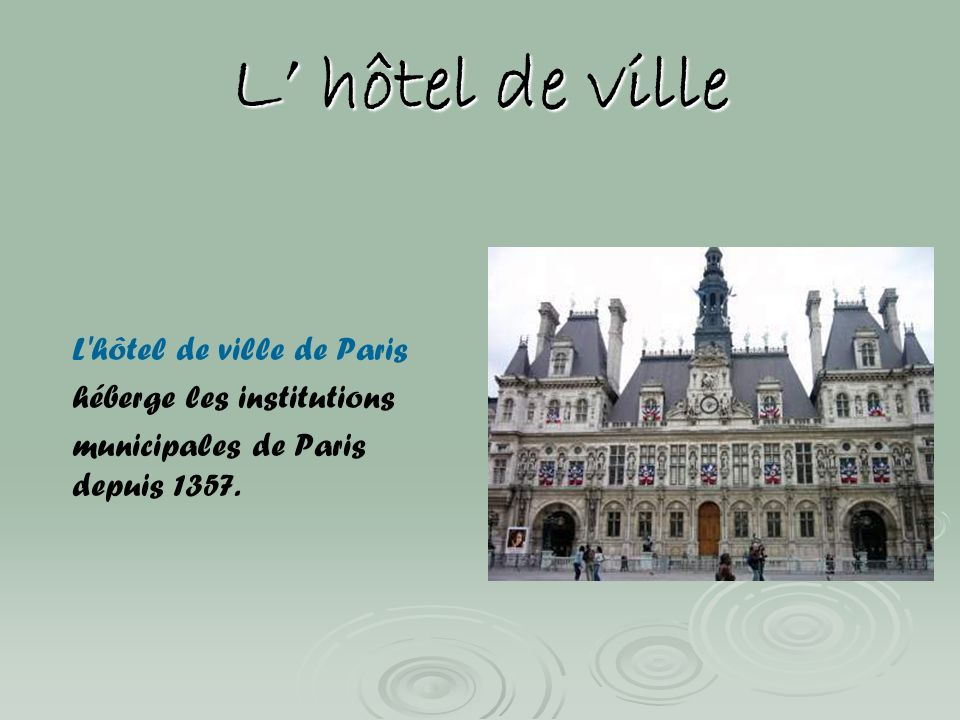 L hôtel de ville L'hôtel de ville de Paris héberge les institutions municipales de Paris depuis 1357.